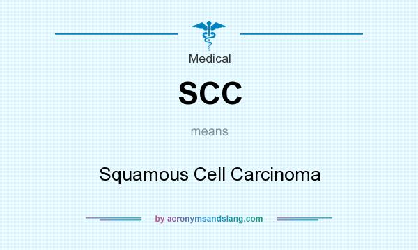 What does SCC mean? It stands for Squamous Cell Carcinoma