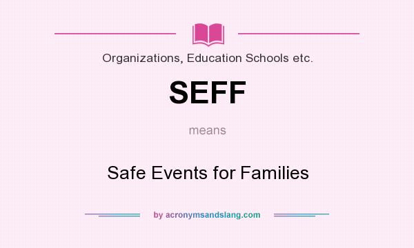 What does SEFF mean? It stands for Safe Events for Families