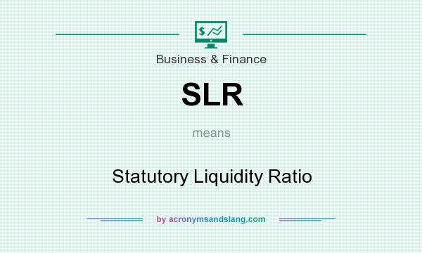 What does SLR mean? It stands for Statutory Liquidity Ratio