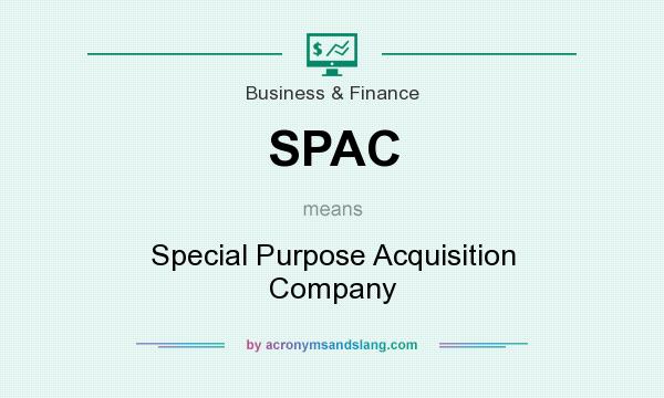 What does SPAC mean? It stands for Special Purpose Acquisition Company