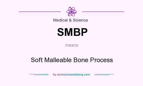 What does SMBP mean? It stands for Soft Malleable Bone Process
