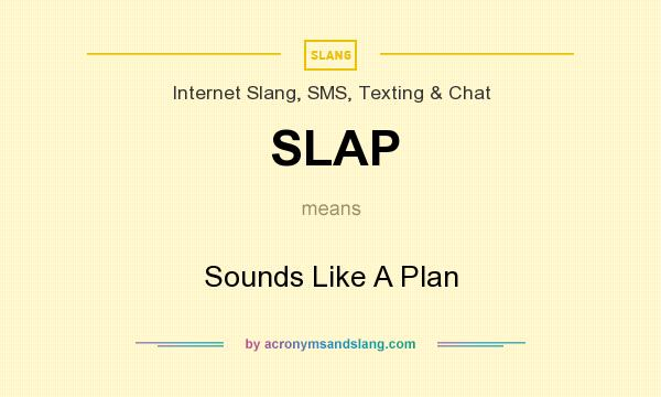 What does SLAP mean? It stands for Sounds Like A Plan