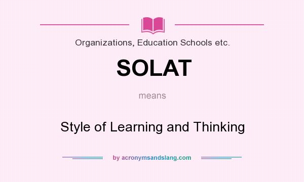 What does SOLAT mean? It stands for Style of Learning and Thinking