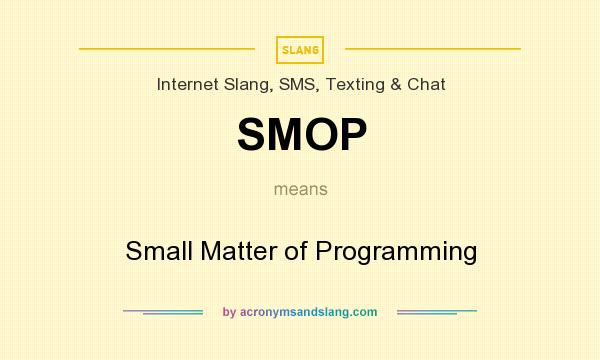 What does SMOP mean? It stands for Small Matter of Programming