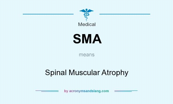 What does SMA mean? It stands for Spinal Muscular Atrophy
