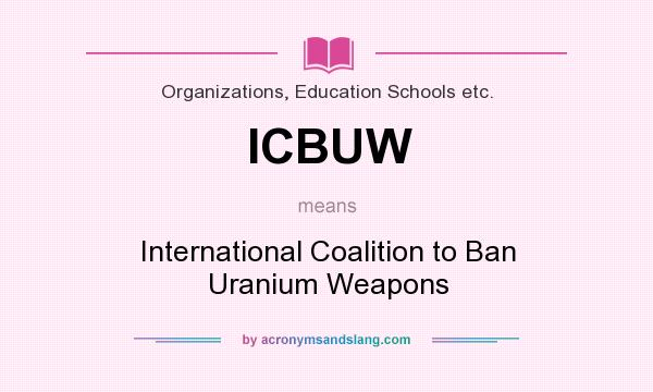 What does ICBUW mean? It stands for International Coalition to Ban Uranium Weapons