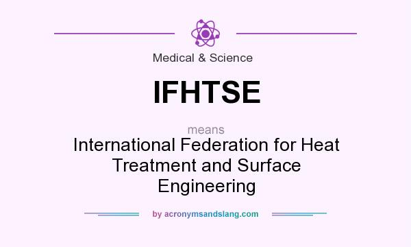 What does IFHTSE mean? It stands for International Federation for Heat Treatment and Surface Engineering