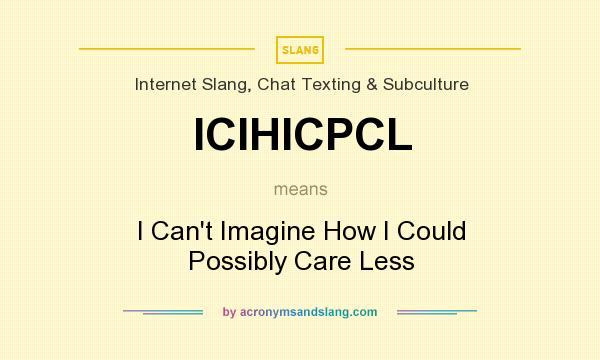 What does ICIHICPCL mean? It stands for I Can`t Imagine How I Could Possibly Care Less