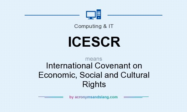 What does ICESCR mean? It stands for International Covenant on Economic, Social and Cultural Rights
