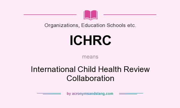 What does ICHRC mean? It stands for International Child Health Review Collaboration