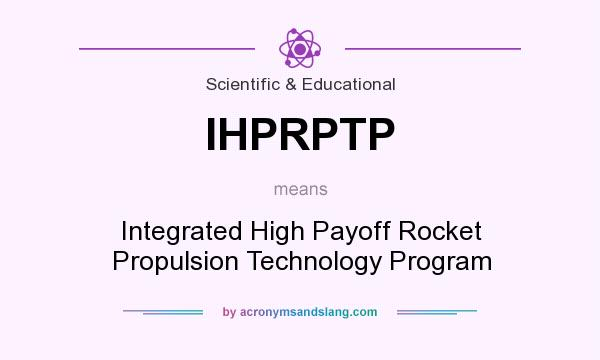What does IHPRPTP mean? It stands for Integrated High Payoff Rocket Propulsion Technology Program