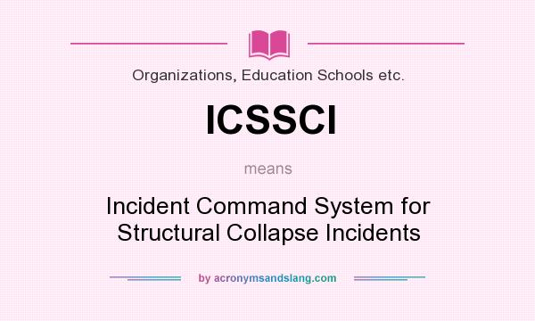 What does ICSSCI mean? It stands for Incident Command System for Structural Collapse Incidents
