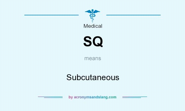 What does SQ mean? It stands for Subcutaneous