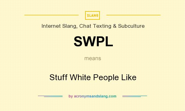 What does SWPL mean? It stands for Stuff White People Like