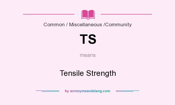 What does TS mean? It stands for Tensile Strength