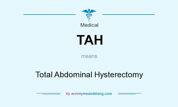What does TAH mean? It stands for Total Abdominal Hysterectomy