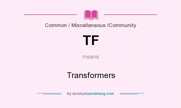 What does TF mean? It stands for Transformers