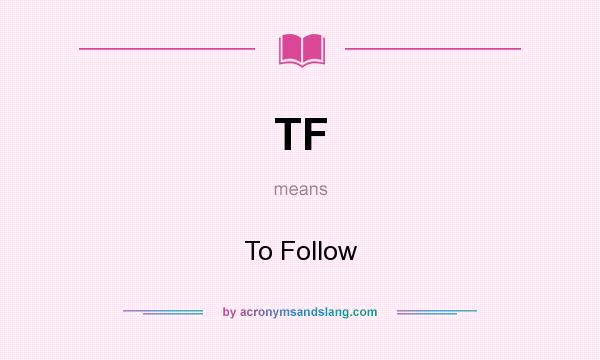 What does TF mean? It stands for To Follow