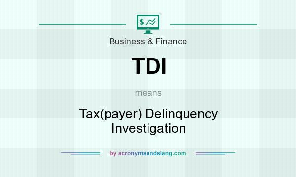 What does TDI mean? It stands for Tax(payer) Delinquency Investigation