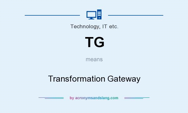 What does TG mean? It stands for Transformation Gateway