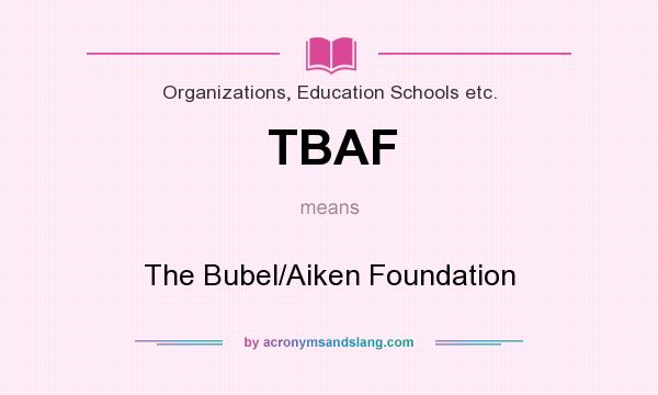 What does TBAF mean? It stands for The Bubel/Aiken Foundation