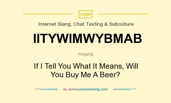 What does IITYWIMWYBMAB mean? It stands for If I Tell You What It Means, Will You Buy Me A Beer?