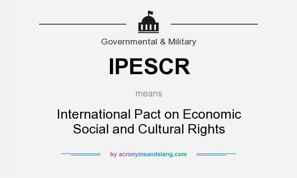 What does IPESCR mean? It stands for International Pact on Economic Social and Cultural Rights