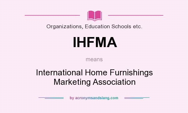 Definition of IHFMA - IHFMA stands for International Home Furnishings  Marketing Association. By AcronymsAndSlang.com