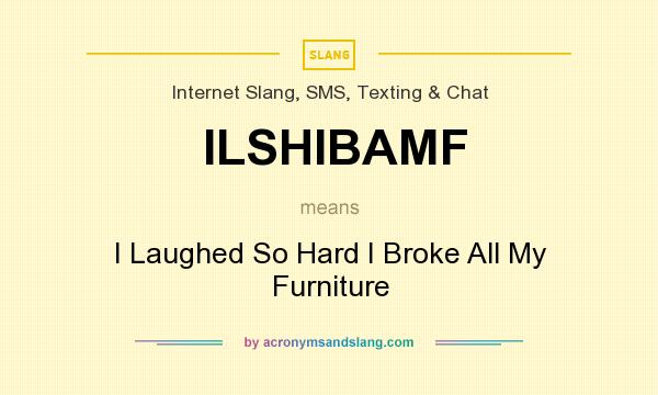 What does ILSHIBAMF mean? It stands for I Laughed So Hard I Broke All My Furniture