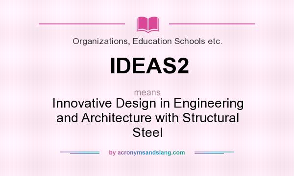 What does IDEAS2 mean? It stands for Innovative Design in Engineering and Architecture with Structural Steel