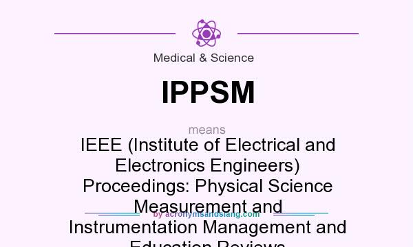 What does IPPSM mean? It stands for IEEE (Institute of Electrical and Electronics Engineers) Proceedings: Physical Science Measurement and Instrumentation Management and Education Reviews