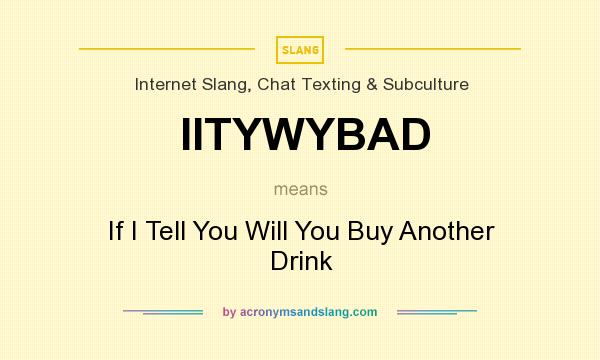 What does IITYWYBAD mean? It stands for If I Tell You Will You Buy Another Drink