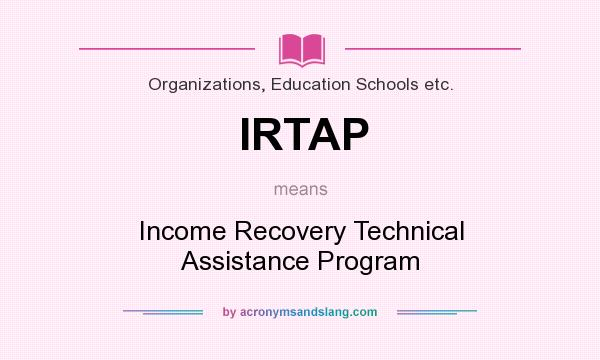 What does IRTAP mean? It stands for Income Recovery Technical Assistance Program