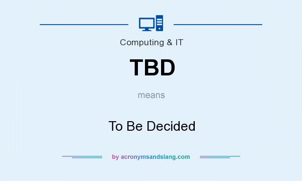 What does TBD mean? It stands for To Be Decided