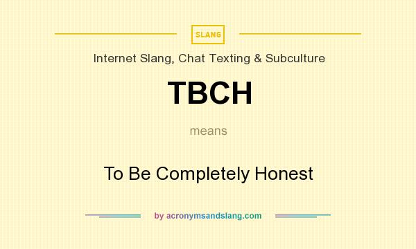 What does TBCH mean? It stands for To Be Completely Honest