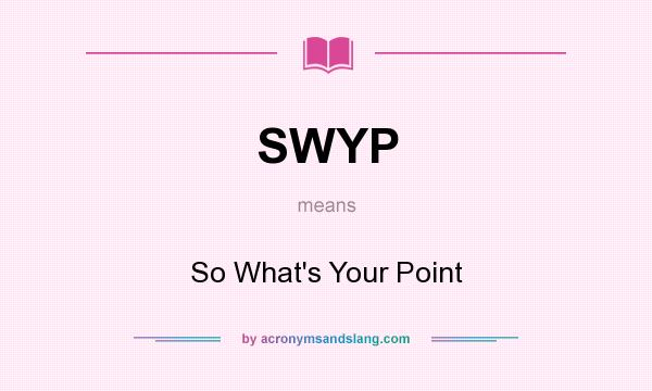 What does SWYP mean? It stands for So What`s Your Point