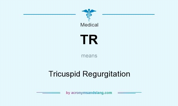 What does TR mean? It stands for Tricuspid Regurgitation