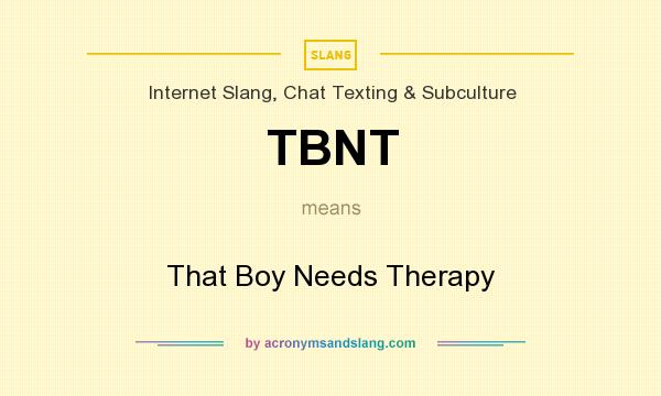 What does TBNT mean? It stands for That Boy Needs Therapy