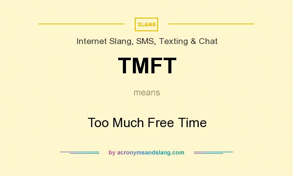 What does TMFT mean? It stands for Too Much Free Time