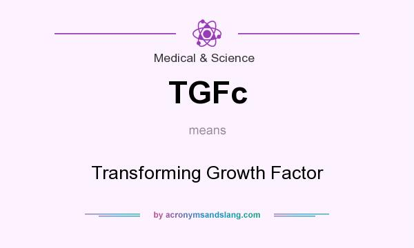 What does TGFc mean? It stands for Transforming Growth Factor