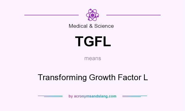 What does TGFL mean? It stands for Transforming Growth Factor L