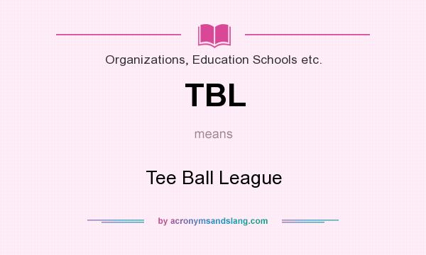 What does TBL mean? It stands for Tee Ball League