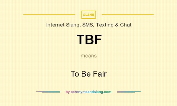 What does TBF mean? It stands for To Be Fair