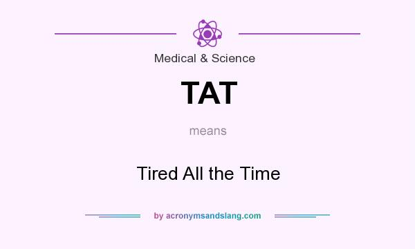What does TAT mean? It stands for Tired All the Time