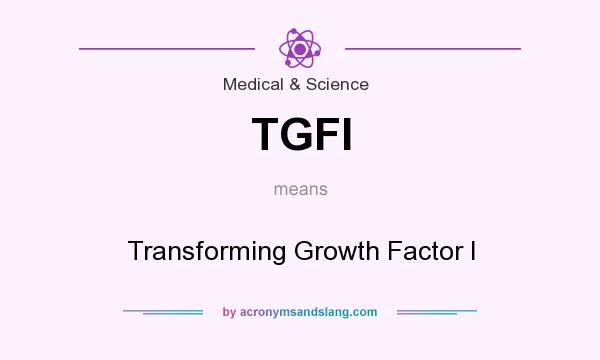 What does TGFI mean? It stands for Transforming Growth Factor I