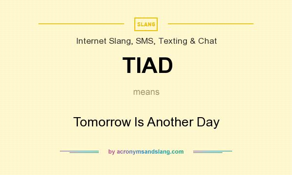 What does TIAD mean? It stands for Tomorrow Is Another Day