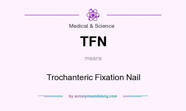 TFN - Trochanteric Fixation Nail in Medical & Science by AcronymsAndSlang.com