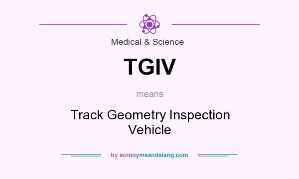 What does TGIV mean? It stands for Track Geometry Inspection Vehicle