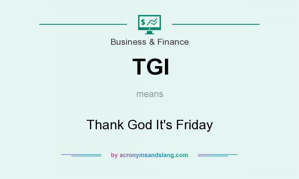 What does TGI mean? It stands for Thank God It`s Friday