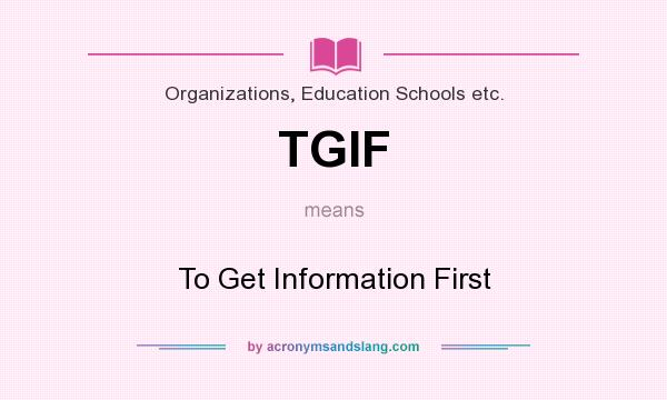 What does TGIF mean? It stands for To Get Information First